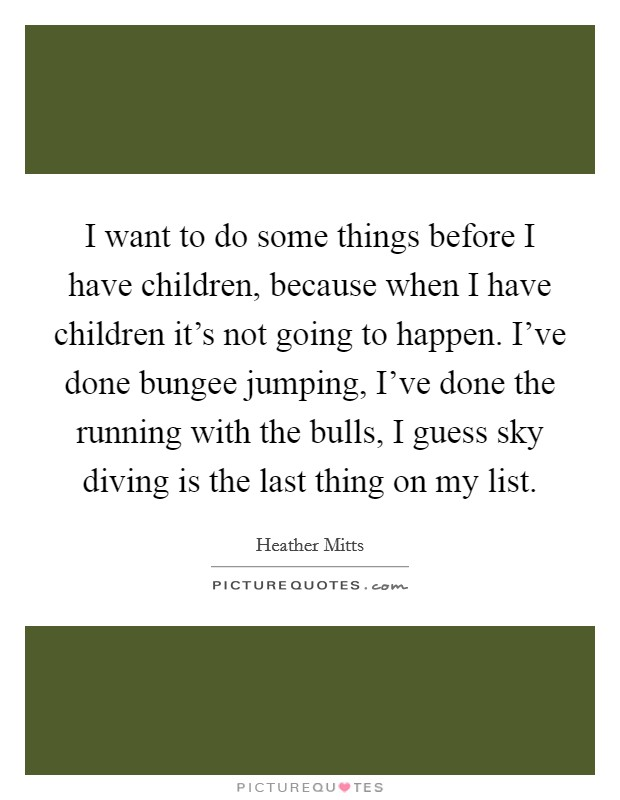 I want to do some things before I have children, because when I have children it's not going to happen. I've done bungee jumping, I've done the running with the bulls, I guess sky diving is the last thing on my list Picture Quote #1