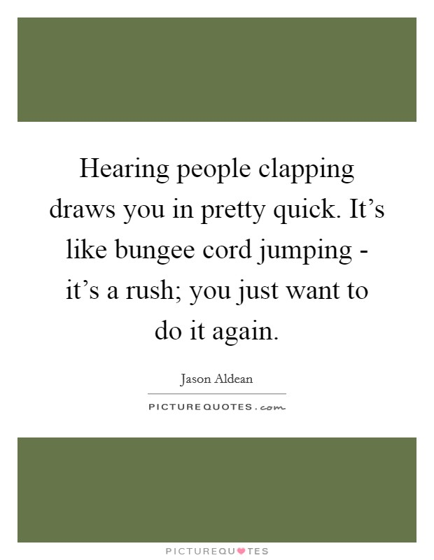 Hearing people clapping draws you in pretty quick. It's like bungee cord jumping - it's a rush; you just want to do it again Picture Quote #1