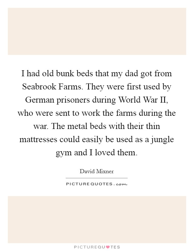 I had old bunk beds that my dad got from Seabrook Farms. They were first used by German prisoners during World War II, who were sent to work the farms during the war. The metal beds with their thin mattresses could easily be used as a jungle gym and I loved them Picture Quote #1