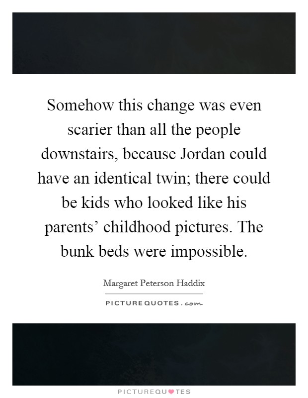 Somehow this change was even scarier than all the people downstairs, because Jordan could have an identical twin; there could be kids who looked like his parents' childhood pictures. The bunk beds were impossible Picture Quote #1