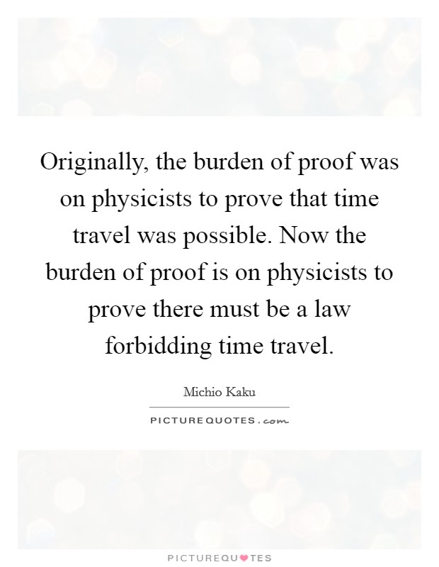 Originally, the burden of proof was on physicists to prove that time travel was possible. Now the burden of proof is on physicists to prove there must be a law forbidding time travel Picture Quote #1