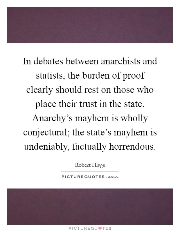 In debates between anarchists and statists, the burden of proof clearly should rest on those who place their trust in the state. Anarchy's mayhem is wholly conjectural; the state's mayhem is undeniably, factually horrendous Picture Quote #1