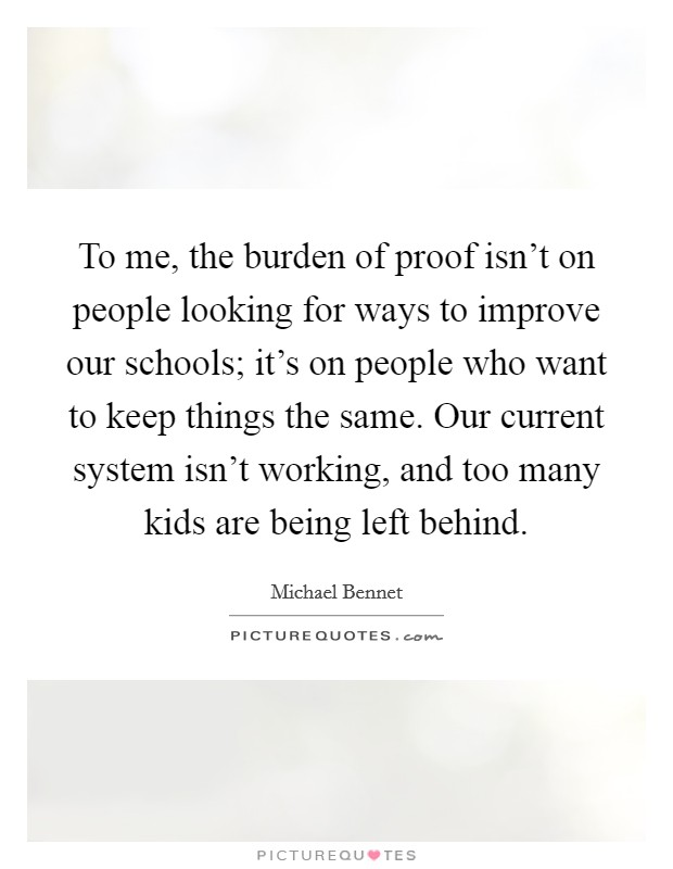 To me, the burden of proof isn't on people looking for ways to improve our schools; it's on people who want to keep things the same. Our current system isn't working, and too many kids are being left behind Picture Quote #1