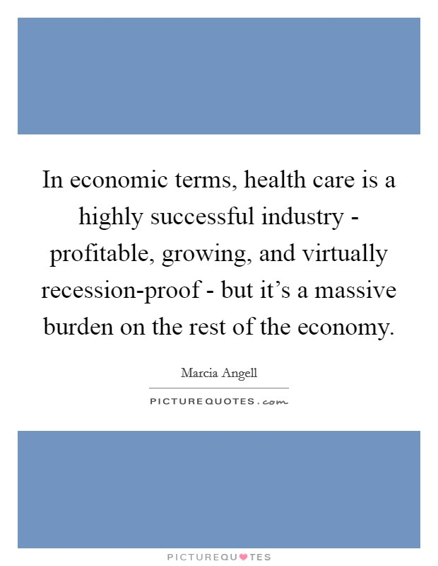 In economic terms, health care is a highly successful industry - profitable, growing, and virtually recession-proof - but it's a massive burden on the rest of the economy Picture Quote #1