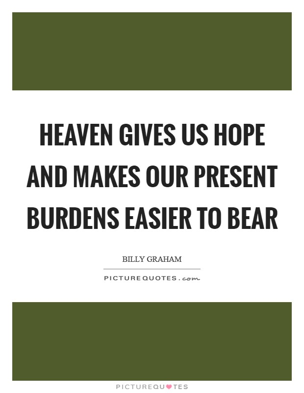 Heaven gives us hope and makes our present burdens easier to bear Picture Quote #1