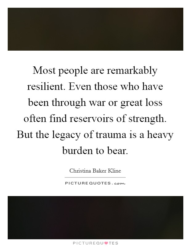 Most people are remarkably resilient. Even those who have been through war or great loss often find reservoirs of strength. But the legacy of trauma is a heavy burden to bear Picture Quote #1