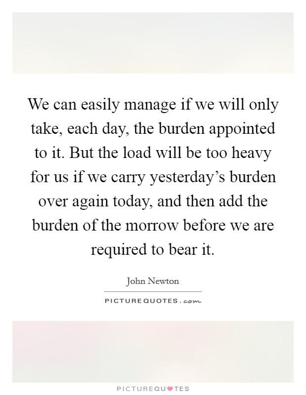 We can easily manage if we will only take, each day, the burden appointed to it. But the load will be too heavy for us if we carry yesterday's burden over again today, and then add the burden of the morrow before we are required to bear it Picture Quote #1