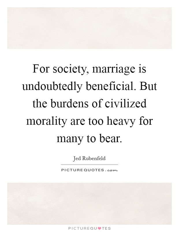 For society, marriage is undoubtedly beneficial. But the burdens of civilized morality are too heavy for many to bear Picture Quote #1