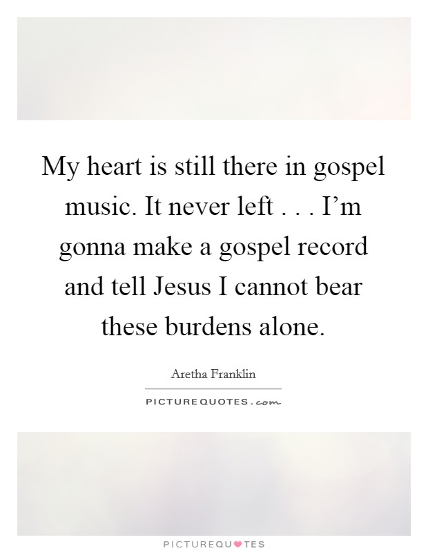 My heart is still there in gospel music. It never left . . . I'm gonna make a gospel record and tell Jesus I cannot bear these burdens alone Picture Quote #1