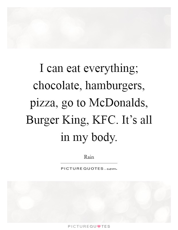I can eat everything; chocolate, hamburgers, pizza, go to McDonalds, Burger King, KFC. It's all in my body Picture Quote #1