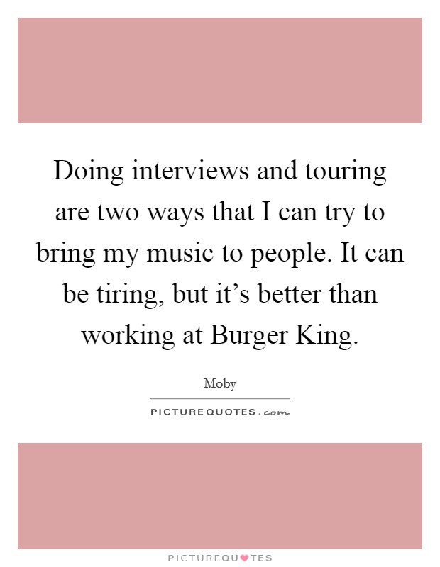 Doing interviews and touring are two ways that I can try to bring my music to people. It can be tiring, but it's better than working at Burger King Picture Quote #1