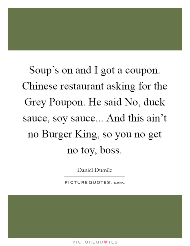 Soup's on and I got a coupon. Chinese restaurant asking for the Grey Poupon. He said No, duck sauce, soy sauce... And this ain't no Burger King, so you no get no toy, boss Picture Quote #1