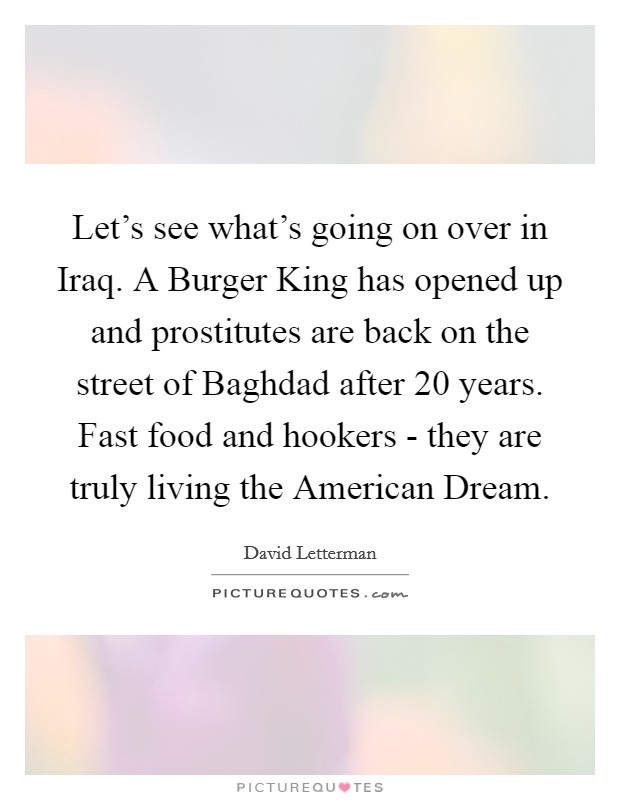 Let's see what's going on over in Iraq. A Burger King has opened up and prostitutes are back on the street of Baghdad after 20 years. Fast food and hookers - they are truly living the American Dream Picture Quote #1