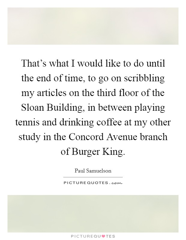 That's what I would like to do until the end of time, to go on scribbling my articles on the third floor of the Sloan Building, in between playing tennis and drinking coffee at my other study in the Concord Avenue branch of Burger King Picture Quote #1