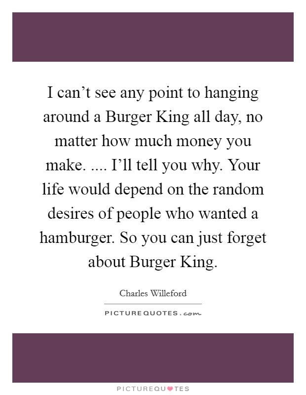 I can't see any point to hanging around a Burger King all day, no matter how much money you make. .... I'll tell you why. Your life would depend on the random desires of people who wanted a hamburger. So you can just forget about Burger King Picture Quote #1