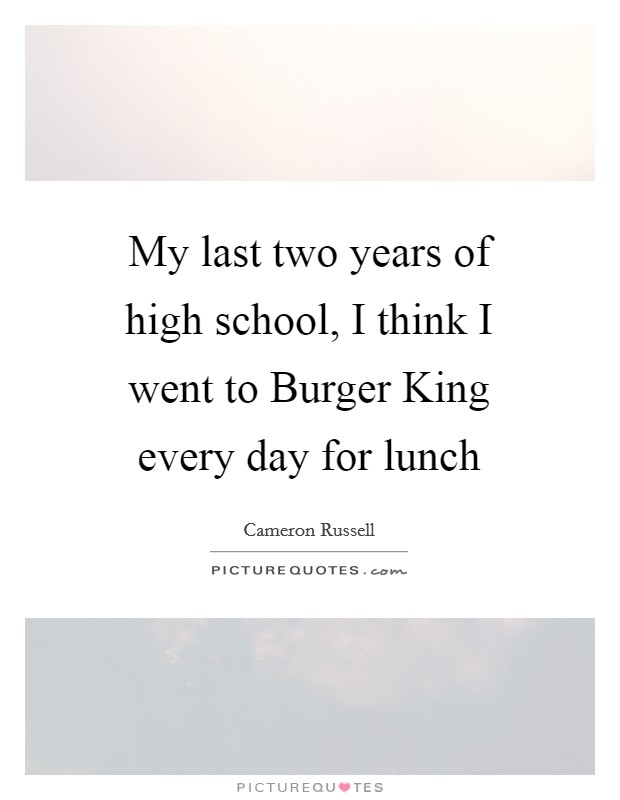 My last two years of high school, I think I went to Burger King every day for lunch Picture Quote #1