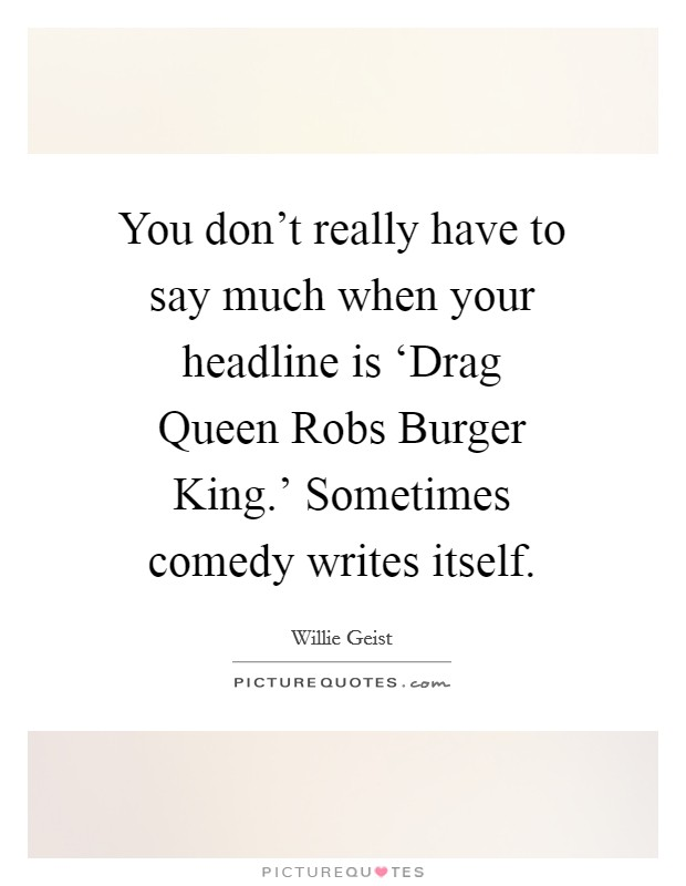 You don't really have to say much when your headline is 'Drag Queen Robs Burger King.' Sometimes comedy writes itself Picture Quote #1