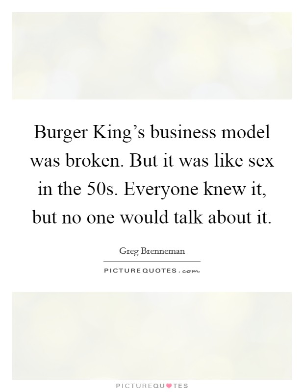 Burger King's business model was broken. But it was like sex in the  50s. Everyone knew it, but no one would talk about it Picture Quote #1