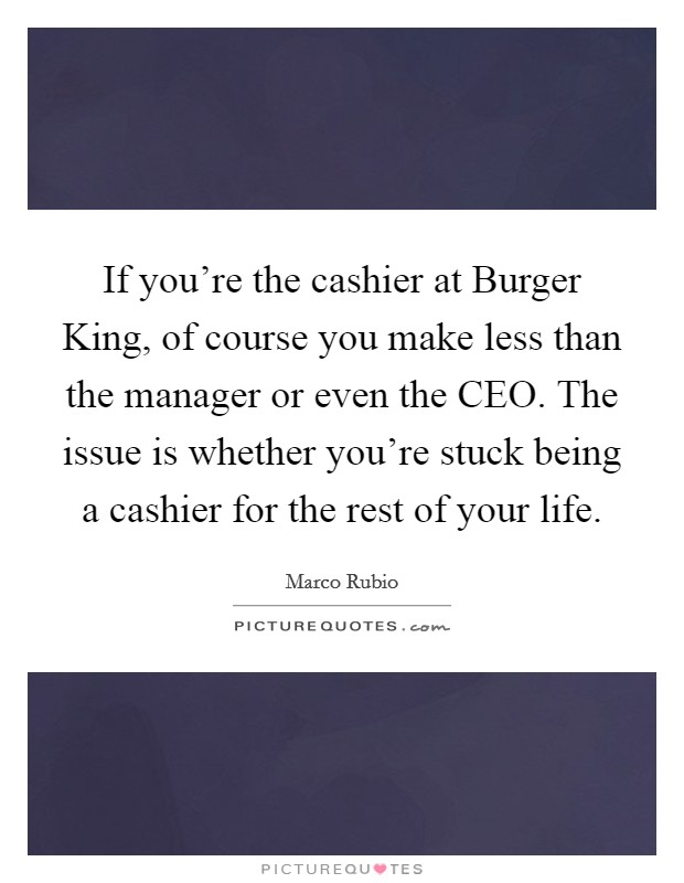 If you're the cashier at Burger King, of course you make less than the manager or even the CEO. The issue is whether you're stuck being a cashier for the rest of your life Picture Quote #1
