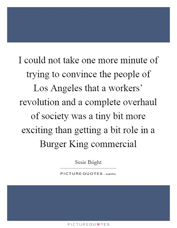 I could not take one more minute of trying to convince the people of Los Angeles that a workers' revolution and a complete overhaul of society was a tiny bit more exciting than getting a bit role in a Burger King commercial Picture Quote #1