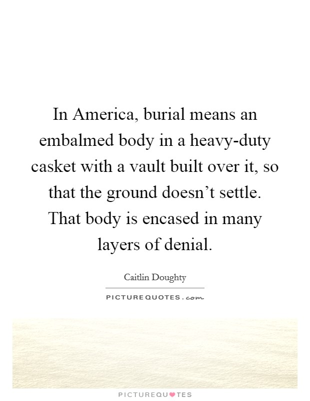 In America, burial means an embalmed body in a heavy-duty casket with a vault built over it, so that the ground doesn't settle. That body is encased in many layers of denial Picture Quote #1