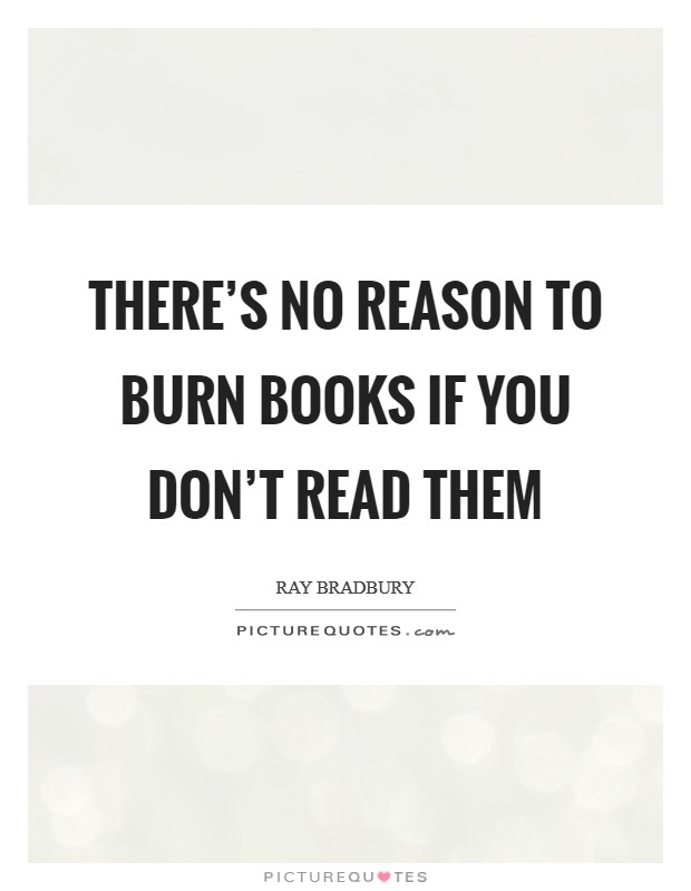 There's no reason to burn books if you don't read them Picture Quote #1