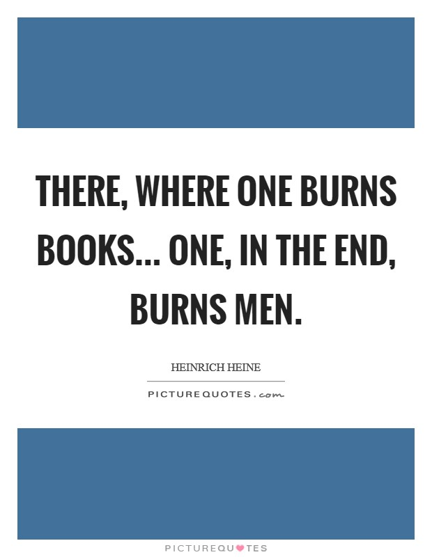There, where one burns books... one, in the end, burns men. Picture Quote #1