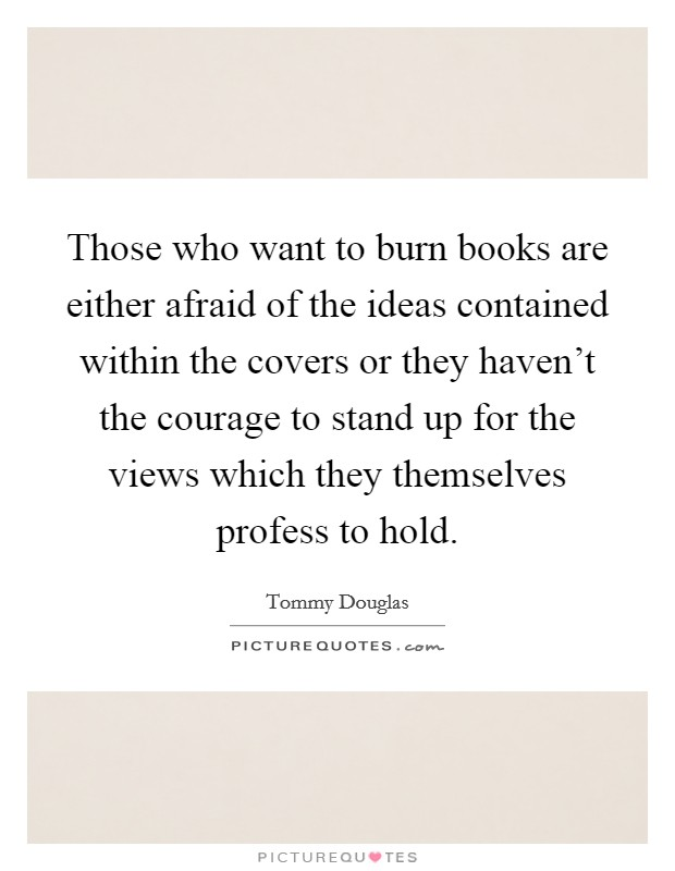 Those who want to burn books are either afraid of the ideas contained within the covers or they haven't the courage to stand up for the views which they themselves profess to hold Picture Quote #1