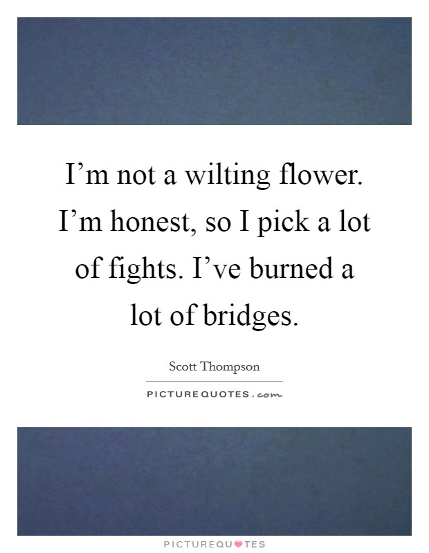 i m not a wilting flower i m honest so i pick a lot of fights