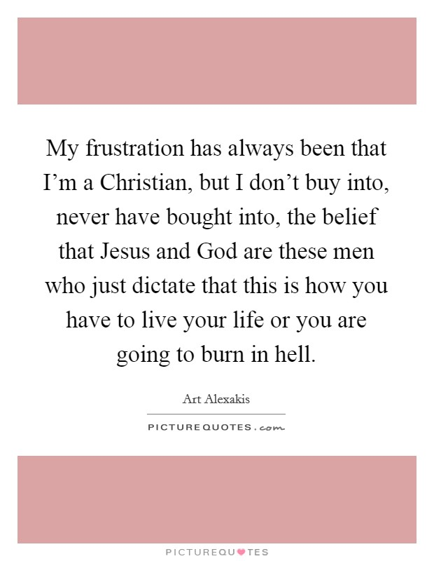 My frustration has always been that I'm a Christian, but I don't buy into, never have bought into, the belief that Jesus and God are these men who just dictate that this is how you have to live your life or you are going to burn in hell Picture Quote #1