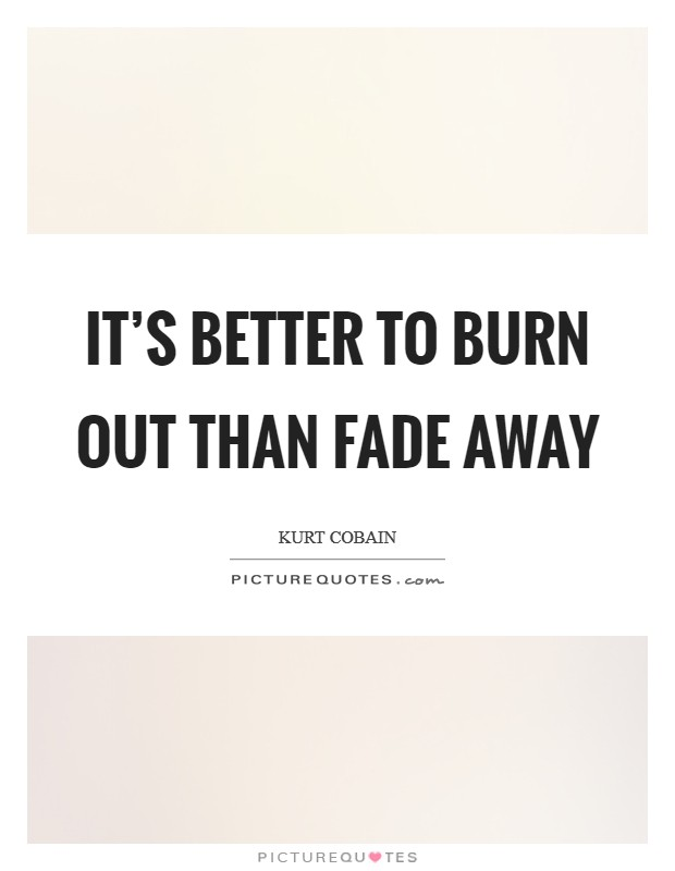 It's better to burn out than fade away Picture Quote #1