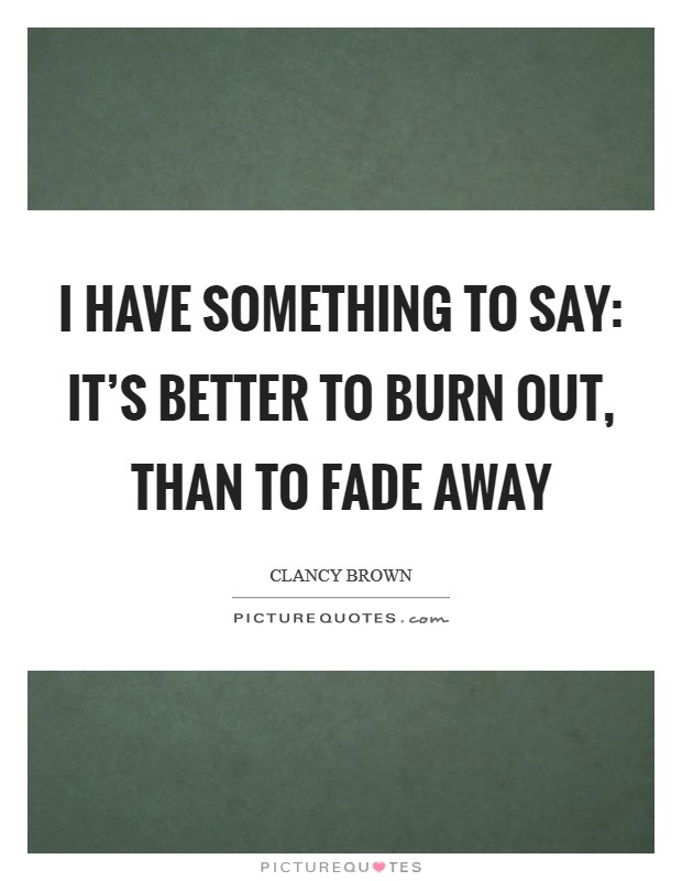 I have something to say: it's better to burn out, than to fade away Picture Quote #1