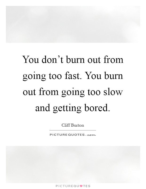 You don't burn out from going too fast. You burn out from going too slow and getting bored Picture Quote #1