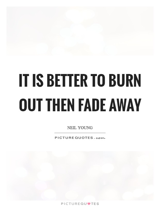 It is better to burn out then fade away Picture Quote #1
