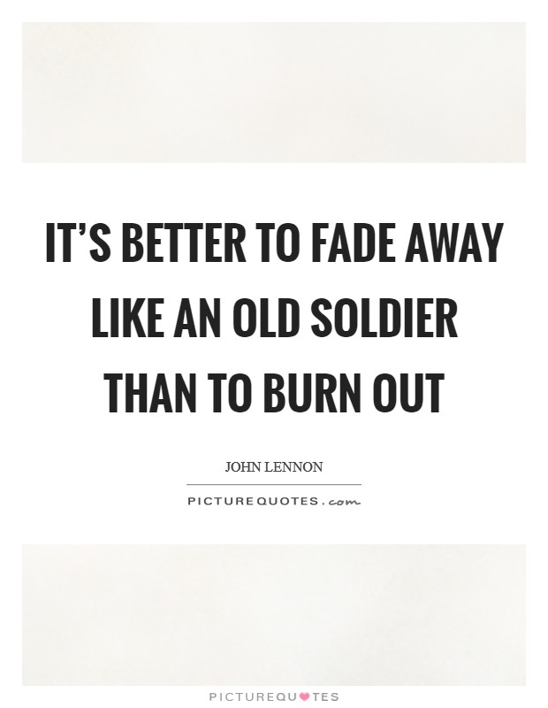 It's better to fade away like an old soldier than to burn out Picture Quote #1