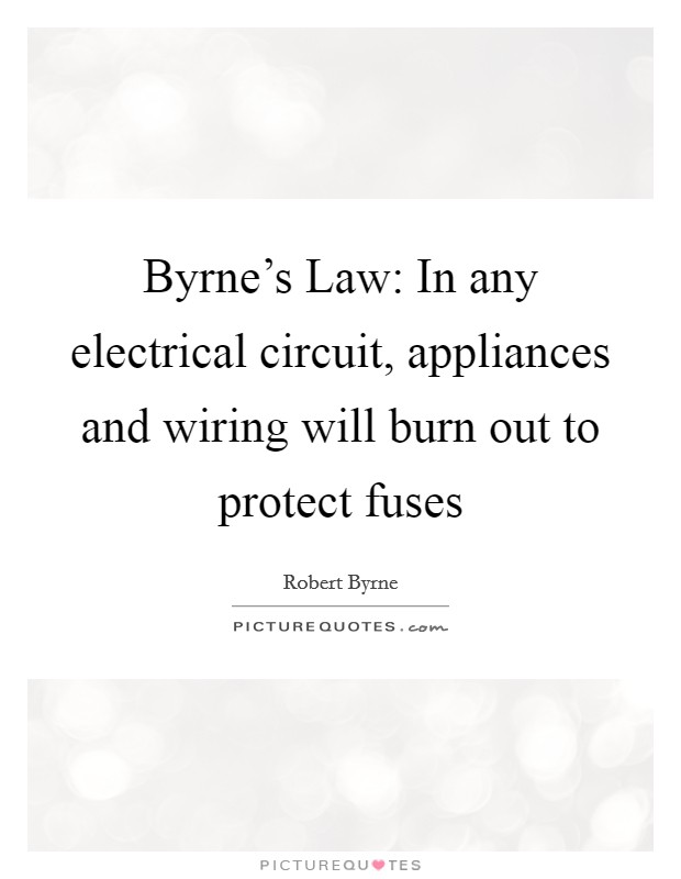 Byrne's Law: In any electrical circuit, appliances and wiring will burn out to protect fuses Picture Quote #1