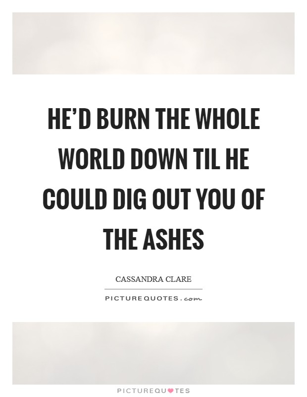 He'd burn the whole world down til he could dig out you of the ashes Picture Quote #1