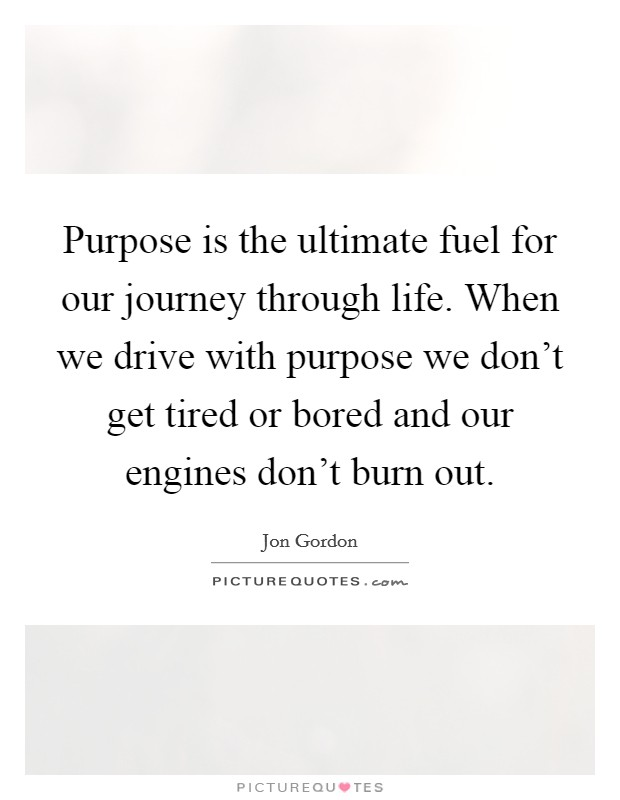 Purpose is the ultimate fuel for our journey through life. When we drive with purpose we don't get tired or bored and our engines don't burn out Picture Quote #1