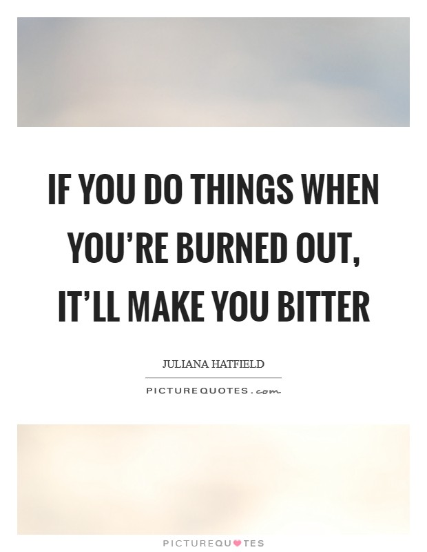 If you do things when you're burned out, it'll make you bitter Picture Quote #1