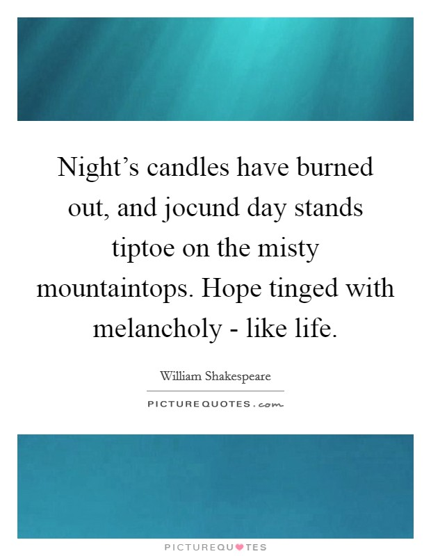 Night's candles have burned out, and jocund day stands tiptoe on the misty mountaintops. Hope tinged with melancholy - like life. Picture Quote #1