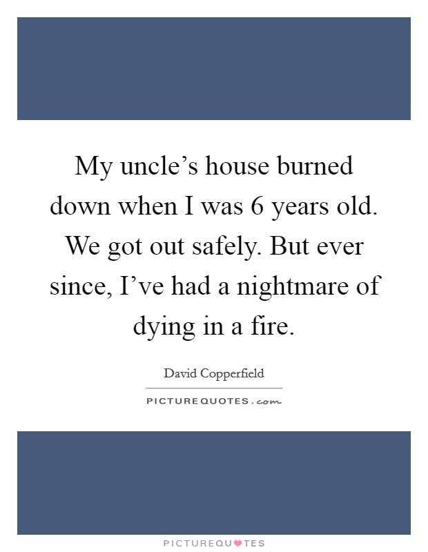 My uncle's house burned down when I was 6 years old. We got out safely. But ever since, I've had a nightmare of dying in a fire Picture Quote #1