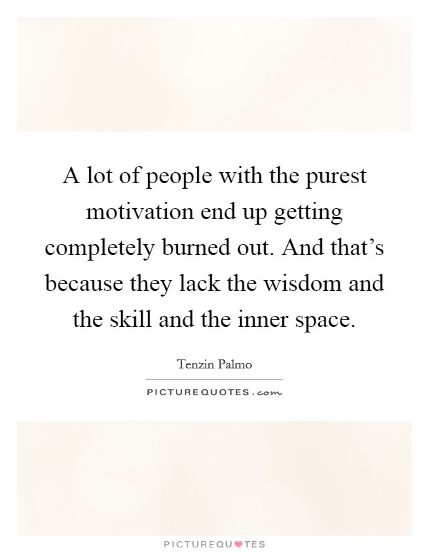 A lot of people with the purest motivation end up getting completely burned out. And that's because they lack the wisdom and the skill and the inner space Picture Quote #1