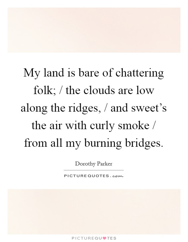 My land is bare of chattering folk; / the clouds are low along the ridges, / and sweet's the air with curly smoke / from all my burning bridges Picture Quote #1