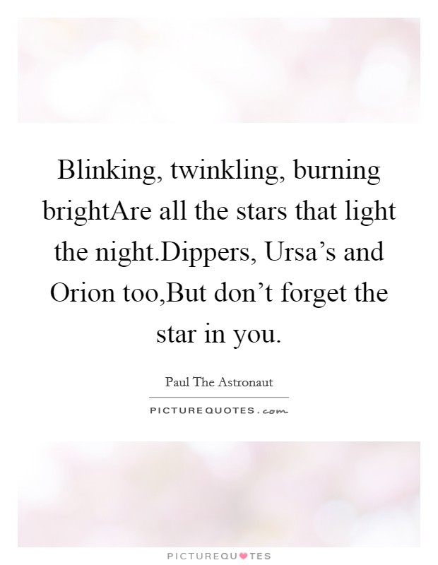 Blinking, twinkling, burning brightAre all the stars that light the night.Dippers, Ursa's and Orion too,But don't forget the star in you Picture Quote #1