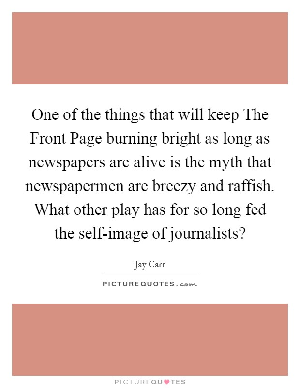 One of the things that will keep The Front Page burning bright as long as newspapers are alive is the myth that newspapermen are breezy and raffish. What other play has for so long fed the self-image of journalists? Picture Quote #1