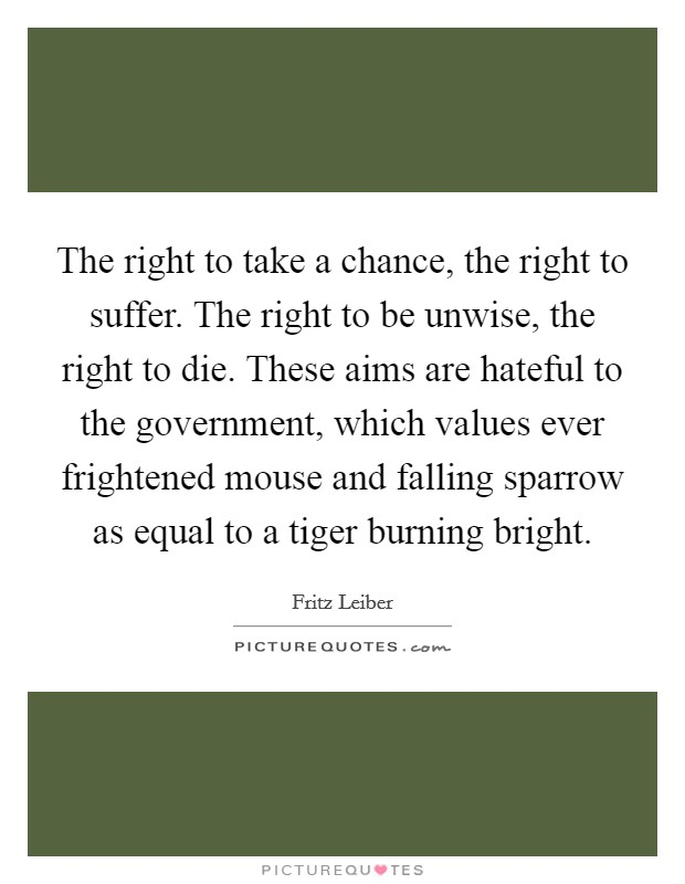 The right to take a chance, the right to suffer. The right to be unwise, the right to die. These aims are hateful to the government, which values ever frightened mouse and falling sparrow as equal to a tiger burning bright Picture Quote #1