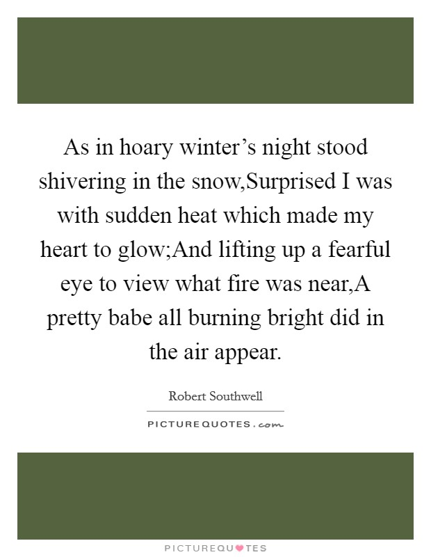 As in hoary winter's night stood shivering in the snow,Surprised I was with sudden heat which made my heart to glow;And lifting up a fearful eye to view what fire was near,A pretty babe all burning bright did in the air appear Picture Quote #1