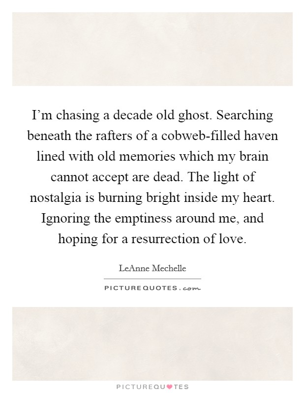 I'm chasing a decade old ghost. Searching beneath the rafters of a cobweb-filled haven lined with old memories which my brain cannot accept are dead. The light of nostalgia is burning bright inside my heart. Ignoring the emptiness around me, and hoping for a resurrection of love Picture Quote #1