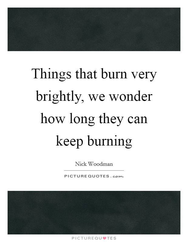 Things that burn very brightly, we wonder how long they can keep burning Picture Quote #1