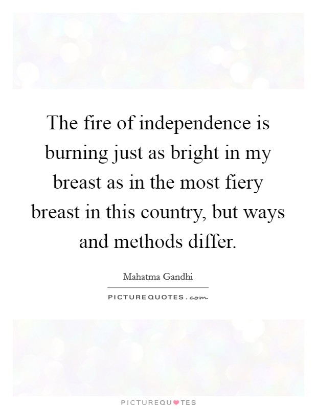 The fire of independence is burning just as bright in my breast as in the most fiery breast in this country, but ways and methods differ Picture Quote #1